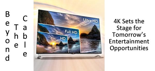 Beyond The Cable: 4K Sets the Stage for Tomorrow's Entertainment Opportunities