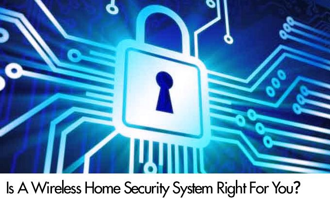 Is A Wireless Home Security System Right For You?