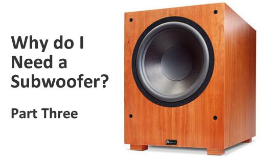 Why do I Need a Subwoofer? Part Three