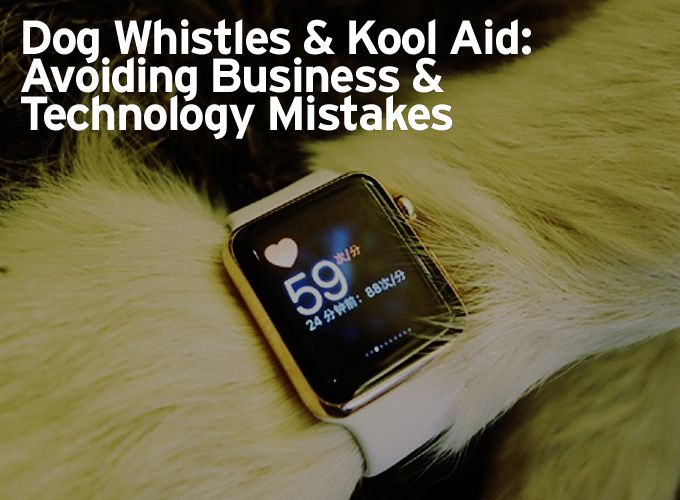 Dog Whistles & Kool Aid: Avoiding Business & Technology Mistakes