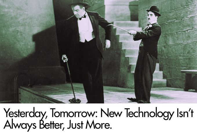 Yesterday, Tomorrow: New Technology Isn't Always Better, Just More