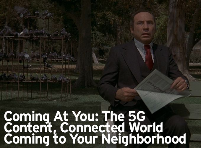 Coming At You: The 5G Content, Connected World Coming to Your Neighborhood